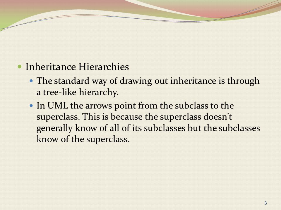 Inheritance Hierarchies The standard way of drawing out inheritance is through a tree-like hierarchy. In UML the arrows point from the subclass to the