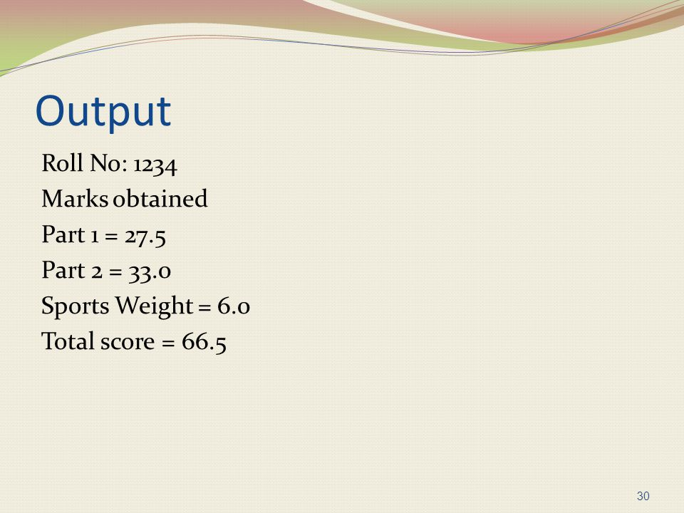Output Roll No: 1234 Marks obtained Part 1 = 27.5 Part 2 = 33.0 Sports Weight = 6.0 Total score = 66.5 30