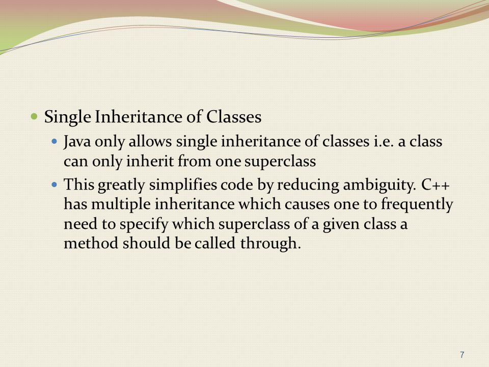 Single Inheritance of Classes Java only allows single inheritance of classes i.e. a class can only inherit from one superclass This greatly simplifies