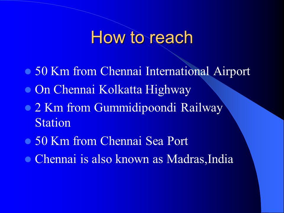 How to reach 50 Km from Chennai International Airport On Chennai Kolkatta Highway 2 Km from Gummidipoondi Railway Station 50 Km from Chennai Sea Port