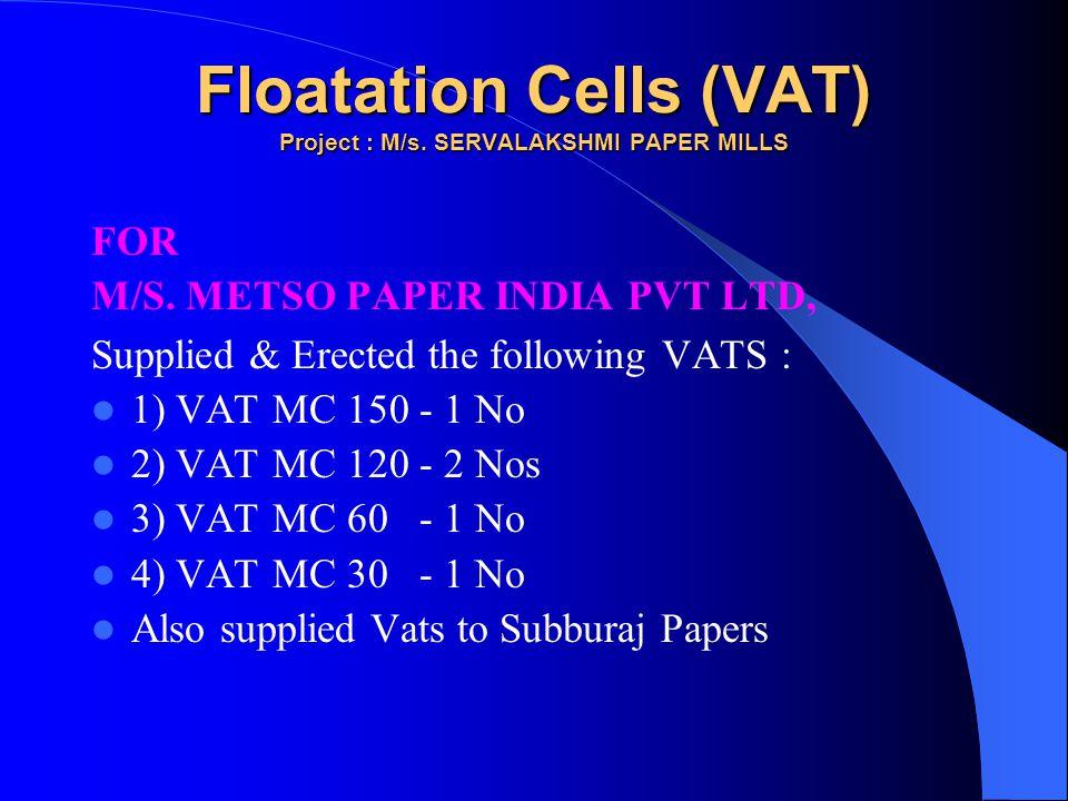 Floatation Cells (VAT) Project : M/s. SERVALAKSHMI PAPER MILLS FOR M/S. METSO PAPER INDIA PVT LTD, Supplied & Erected the following VATS : 1) VAT MC 1