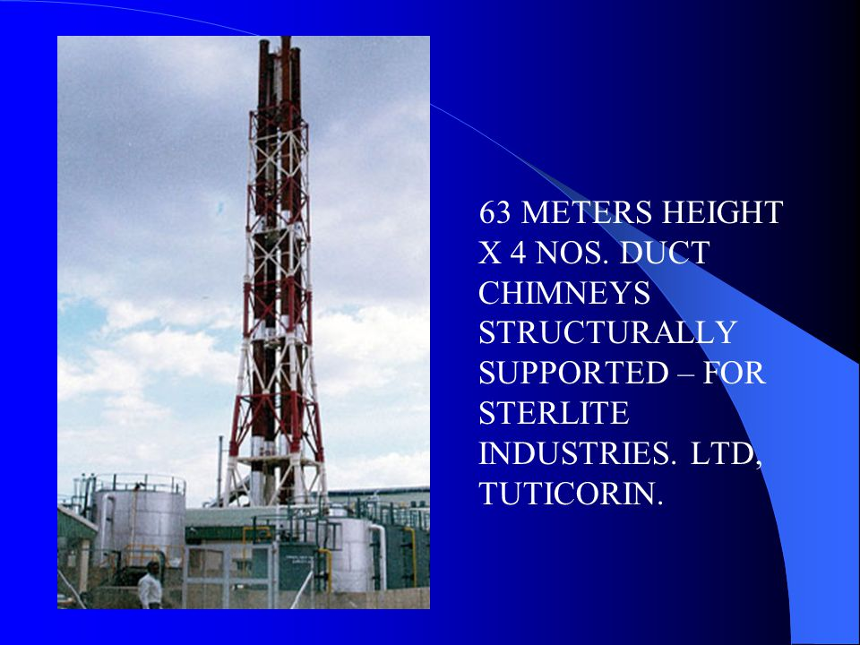 63 METERS HEIGHT X 4 NOS. DUCT CHIMNEYS STRUCTURALLY SUPPORTED – FOR STERLITE INDUSTRIES. LTD, TUTICORIN.
