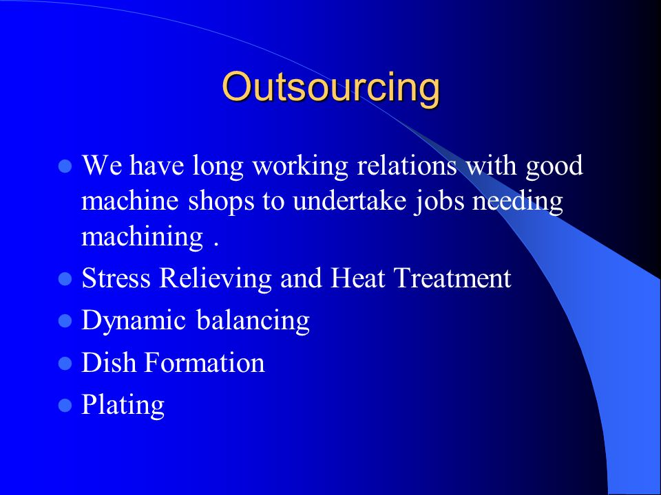 Outsourcing We have long working relations with good machine shops to undertake jobs needing machining. Stress Relieving and Heat Treatment Dynamic ba