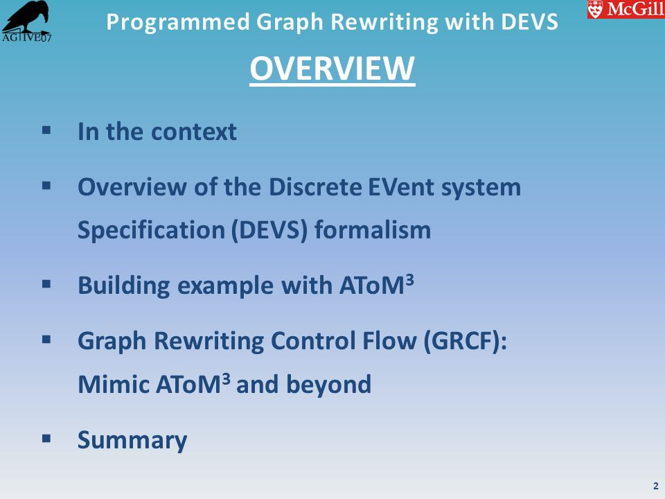 '07 OVERVIEW  In the context  Overview of the Discrete EVent system Specification (DEVS) formalism  Building example with AToM 3  Graph Rewriting