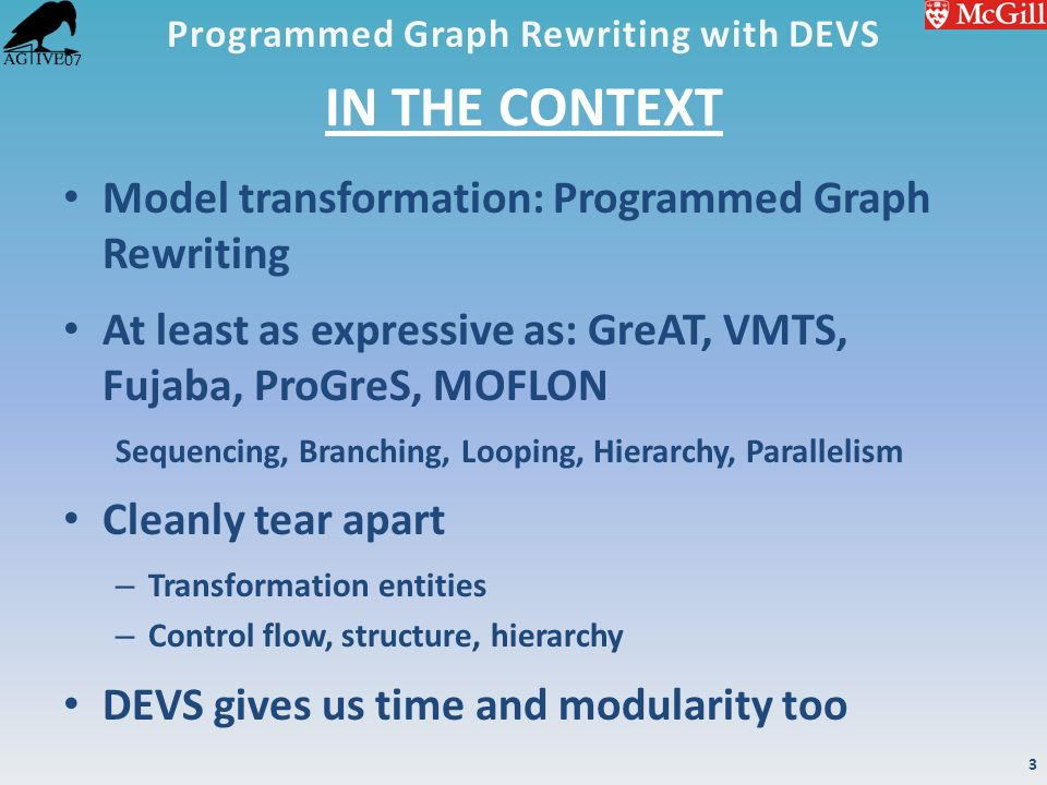 '07 IN THE CONTEXT Model transformation: Programmed Graph Rewriting At least as expressive as: GreAT, VMTS, Fujaba, ProGreS, MOFLON Sequencing, Branch