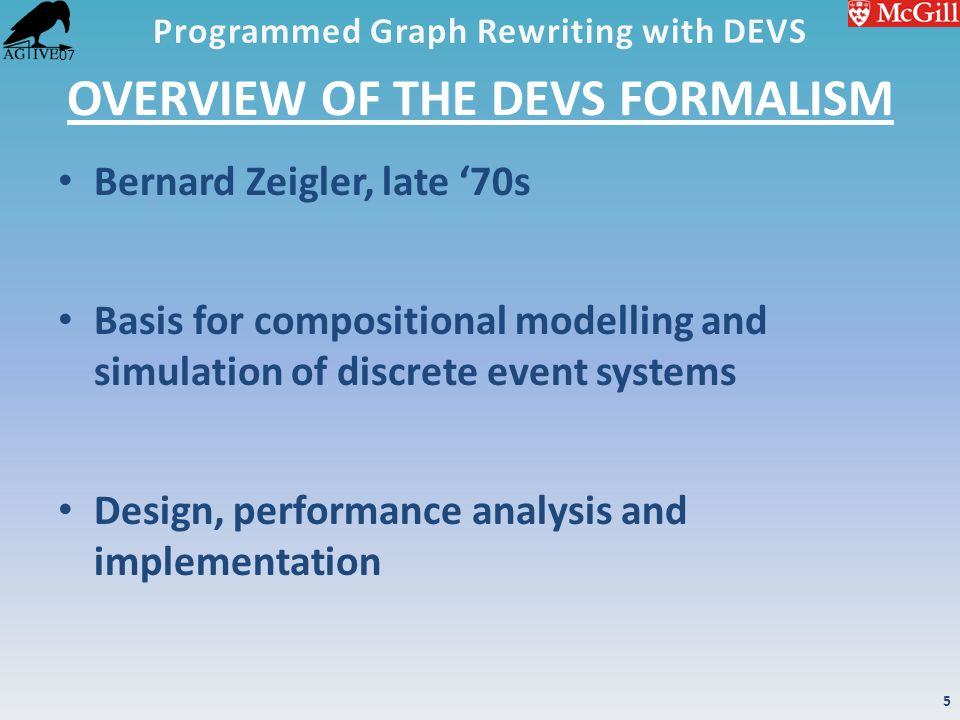 '07 OVERVIEW OF THE DEVS FORMALISM Bernard Zeigler, late '70s Basis for compositional modelling and simulation of discrete event systems Design, perfo