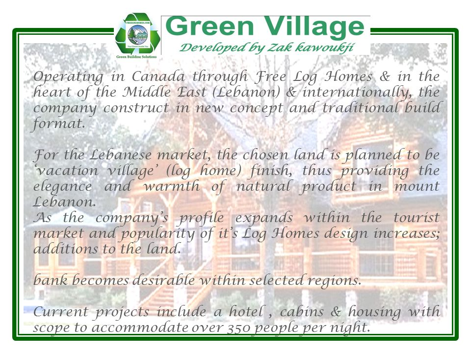 Operating in Canada through Free Log Homes & in the heart of the Middle East (Lebanon) & internationally, the company construct in new concept and traditional build format.