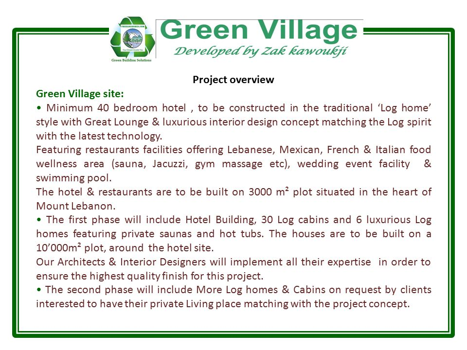 Project overview Green Village site: Minimum 40 bedroom hotel, to be constructed in the traditional 'Log home' style with Great Lounge & luxurious interior design concept matching the Log spirit with the latest technology.