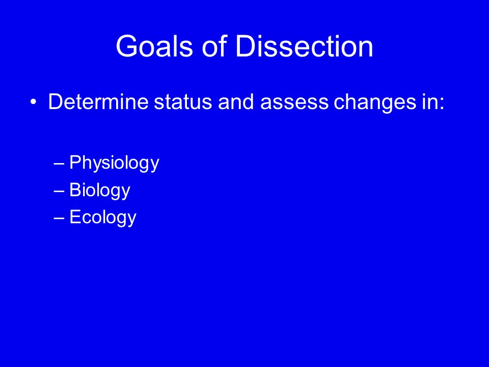 Goals of Dissection Determine status and assess changes in: –Physiology –Biology –Ecology