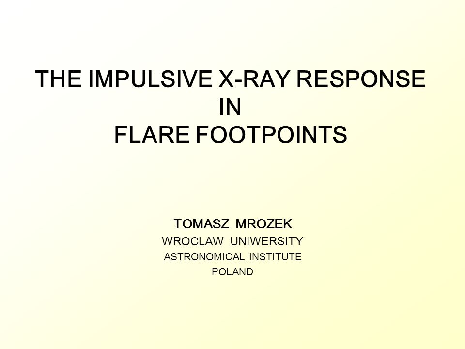 THE IMPULSIVE X-RAY RESPONSE IN FLARE FOOTPOINTS TOMASZ MROZEK WROCLAW UNIWERSITY ASTRONOMICAL INSTITUTE POLAND