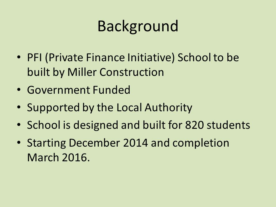Background PFI (Private Finance Initiative) School to be built by Miller Construction Government Funded Supported by the Local Authority School is designed and built for 820 students Starting December 2014 and completion March 2016.