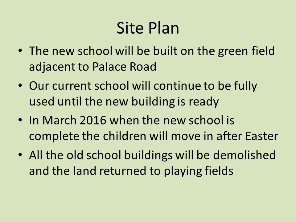 Site Plan The new school will be built on the green field adjacent to Palace Road Our current school will continue to be fully used until the new building is ready In March 2016 when the new school is complete the children will move in after Easter All the old school buildings will be demolished and the land returned to playing fields