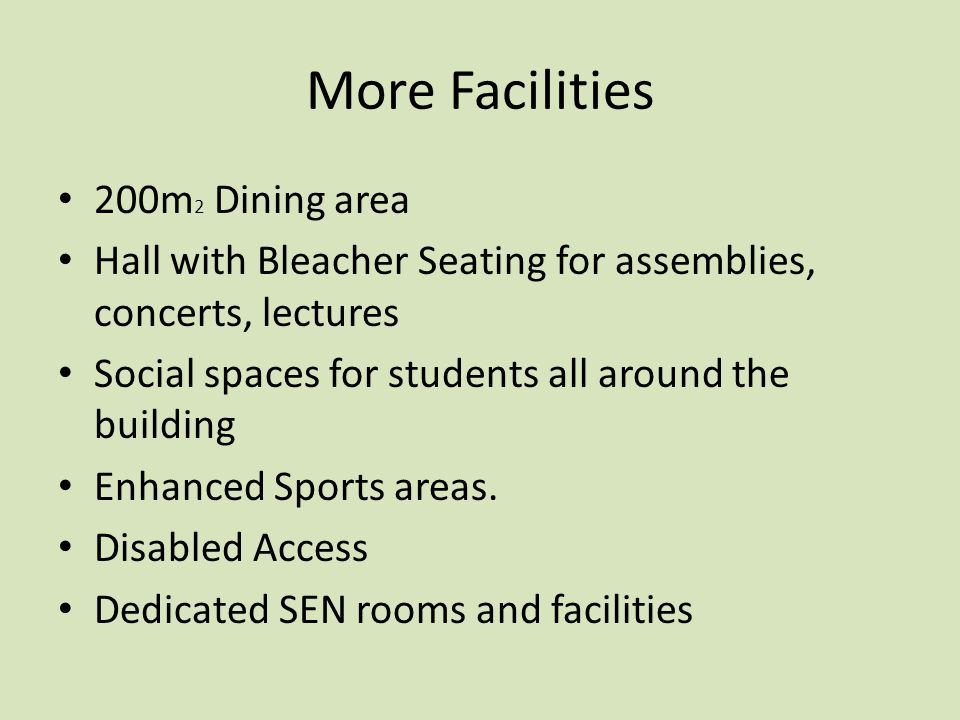 More Facilities 200m 2 Dining area Hall with Bleacher Seating for assemblies, concerts, lectures Social spaces for students all around the building Enhanced Sports areas.