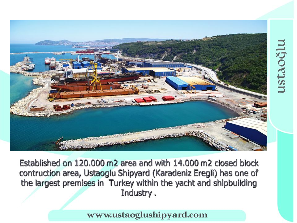 Established on 120.000 m2 area and with 14.000 m2 closed block contruction area, Ustaoglu Shipyard (Karadeniz Eregli) has one of the largest premises in Turkey within the yacht and shipbuilding Industry.