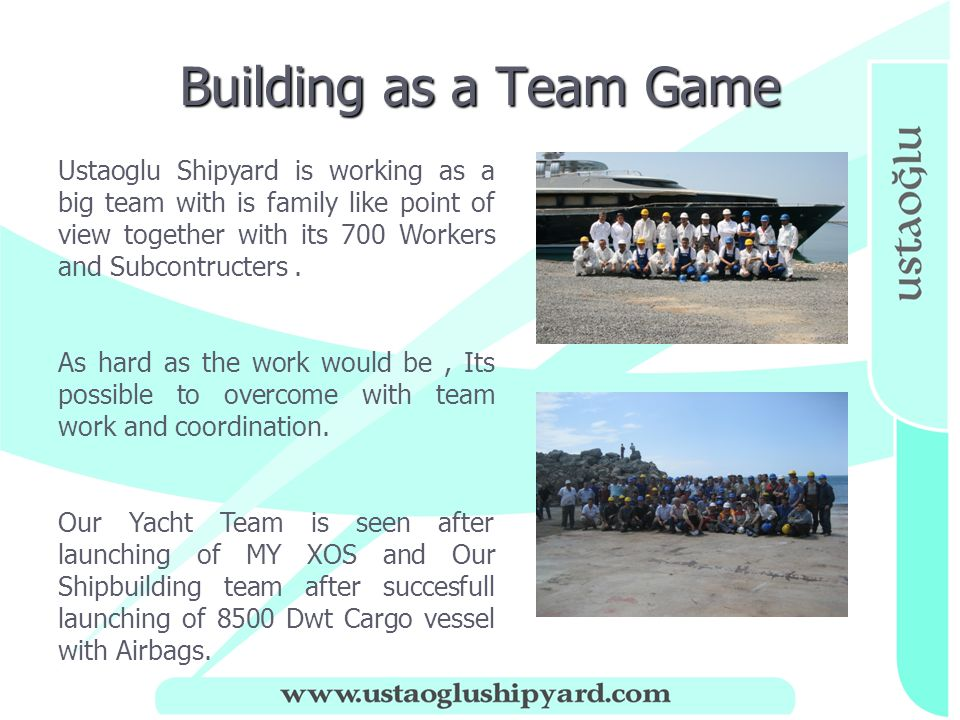 Building as a Team Game No Ustaoglu Shipyard is working as a big team with is family like point of view together with its 700 Workers and Subcontructers.