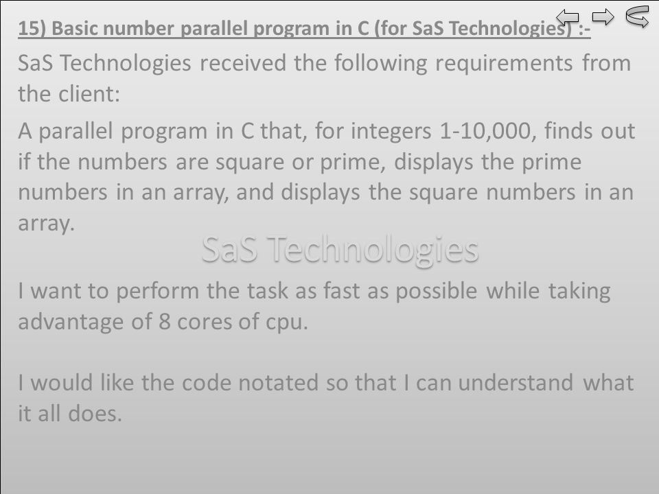 15) Basic number parallel program in C (for SaS Technologies) :- SaS Technologies received the following requirements from the client: A parallel program in C that, for integers 1-10,000, finds out if the numbers are square or prime, displays the prime numbers in an array, and displays the square numbers in an array.