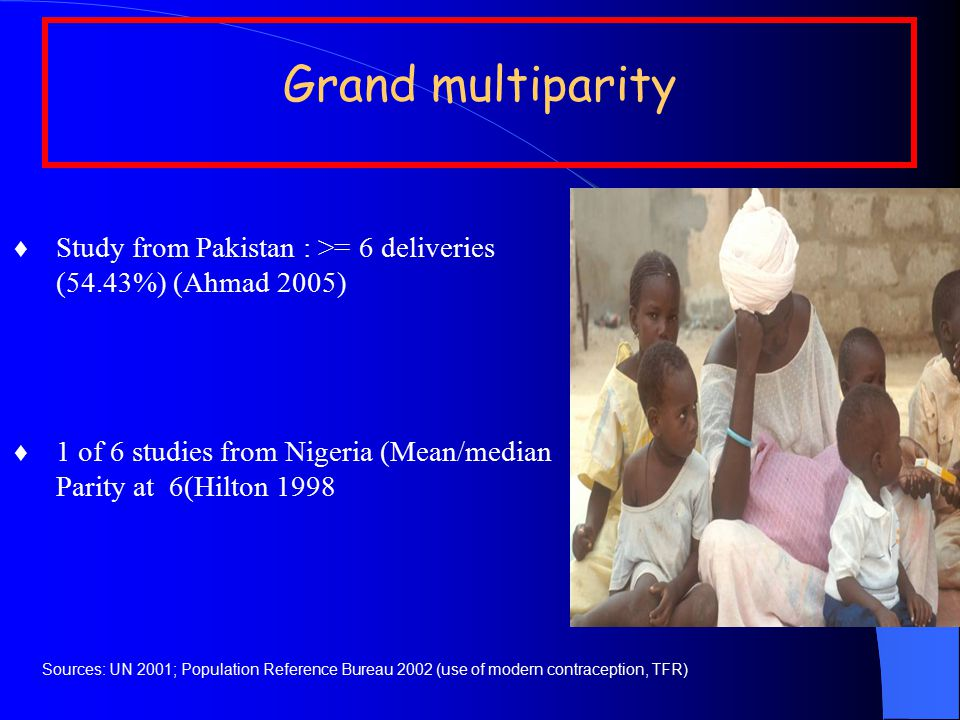 Grand multiparity  Study from Pakistan : >= 6 deliveries (54.43%) (Ahmad 2005)  1 of 6 studies from Nigeria (Mean/median Parity at 6(Hilton 1998 Sources: UN 2001; Population Reference Bureau 2002 (use of modern contraception, TFR)