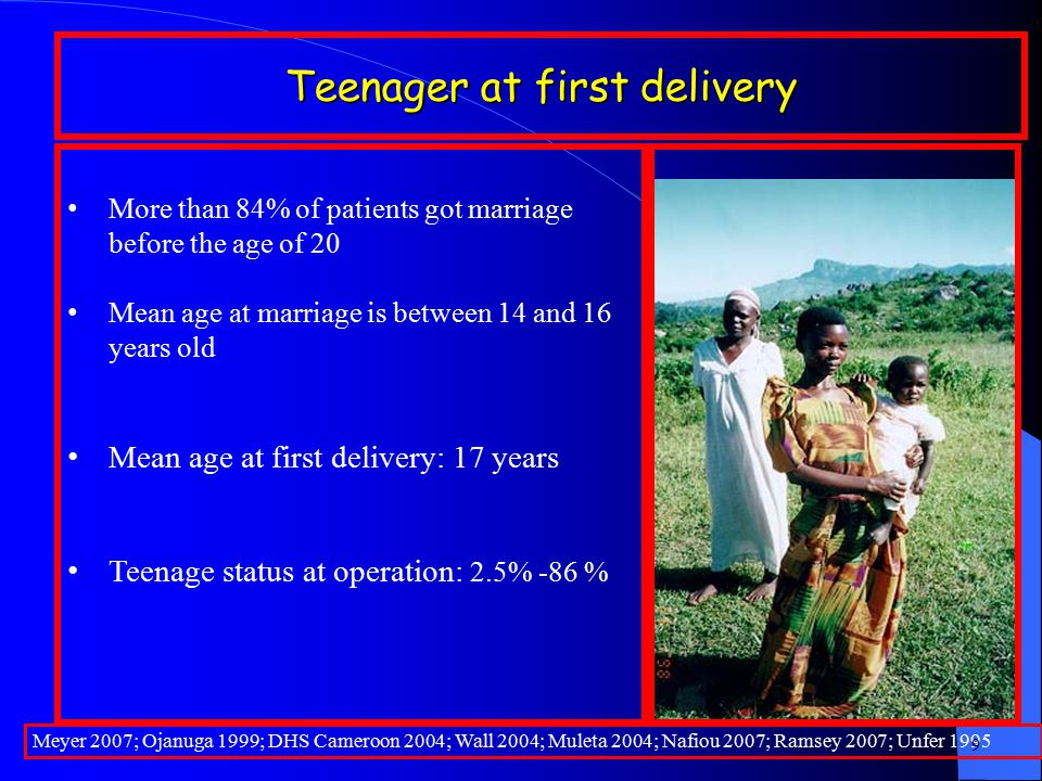 Teenager at first delivery Meyer 2007; Ojanuga 1999; DHS Cameroon 2004; Wall 2004; Muleta 2004; Nafiou 2007; Ramsey 2007; Unfer 1995 9 More than 84% of patients got marriage before the age of 20 Mean age at marriage is between 14 and 16 years old Mean age at first delivery: 17 years Teenage status at operation: 2.5% -86 %