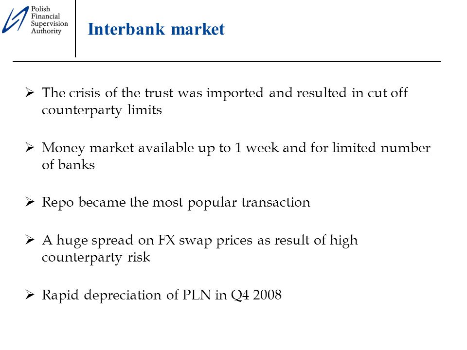  The crisis of the trust was imported and resulted in cut off counterparty limits  Money market available up to 1 week and for limited number of banks  Repo became the most popular transaction  A huge spread on FX swap prices as result of high counterparty risk  Rapid depreciation of PLN in Q4 2008