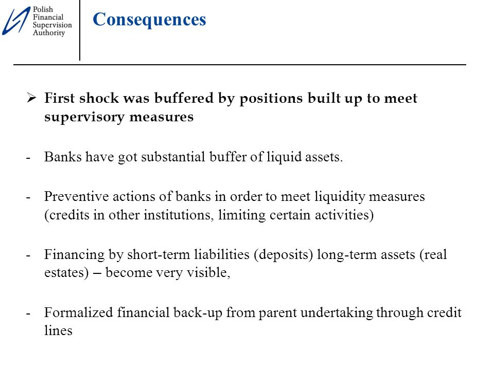 Consequences  First shock was buffered by positions built up to meet supervisory measures -Banks have got substantial buffer of liquid assets.