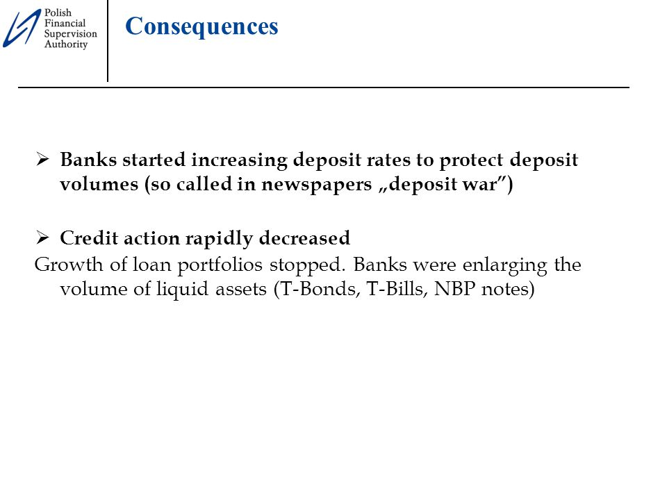 """Consequences  Banks started increasing deposit rates to protect deposit volumes (so called in newspapers """"deposit war )  Credit action rapidly decreased Growth of loan portfolios stopped."""