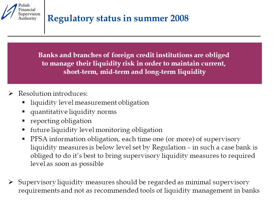 Regulatory status in summer 2008  Resolution introduces:  liquidity level measurement obligation  quantitative liquidity norms  reporting obligation  future liquidity level monitoring obligation  PFSA information obligation, each time one (or more) of supervisory liquidity measures is below level set by Regulation – in such a case bank is obliged to do it's best to bring supervisory liquidity measures to required level as soon as possible  Supervisory liquidity measures should be regarded as minimal supervisory requirements and not as recommended tools of liquidity management in banks Banks and branches of foreign credit institutions are obliged to manage their liquidity risk in order to maintain current, short-term, mid-term and long-term liquidity