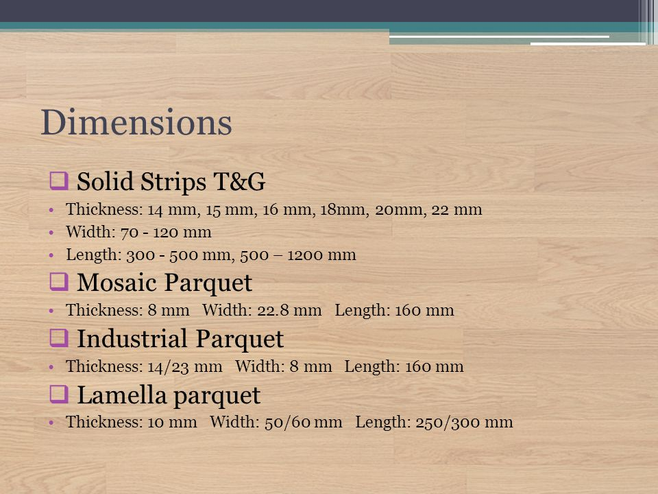 Dimensions  Solid Strips T&G Thickness: 14 mm, 15 mm, 16 mm, 18mm, 20mm, 22 mm Width: 70 - 120 mm Length: 300 - 500 mm, 500 – 1200 mm  Mosaic Parquet Thickness: 8 mm Width: 22.8 mm Length: 160 mm  Industrial Parquet Thickness: 14/23 mm Width: 8 mm Length: 160 mm  Lamella parquet Thickness: 10 mm Width: 50/60 mm Length: 250/300 mm