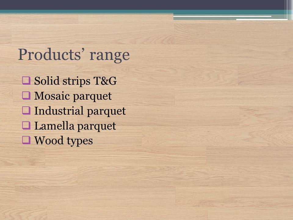 Products' range  Solid strips T&G  Mosaic parquet  Industrial parquet  Lamella parquet  Wood types