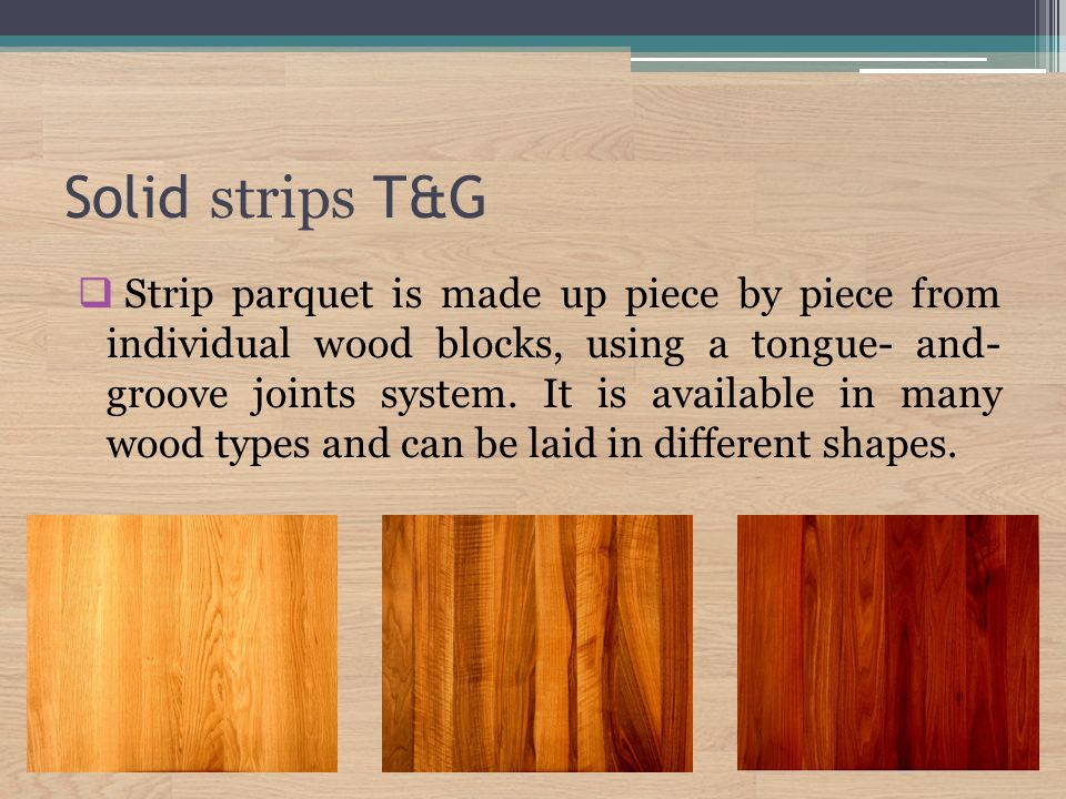 Solid strips T&G  Strip parquet is made up piece by piece from individual wood blocks, using a tongue- and- groove joints system.