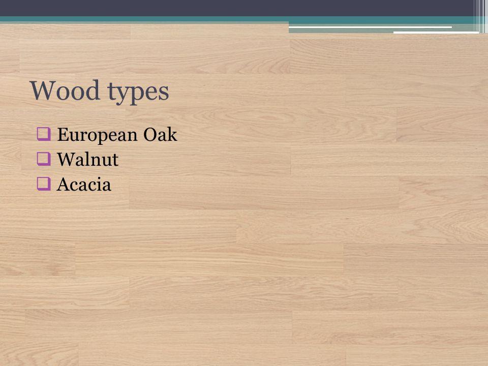 Wood types  European Oak  Walnut  Acacia