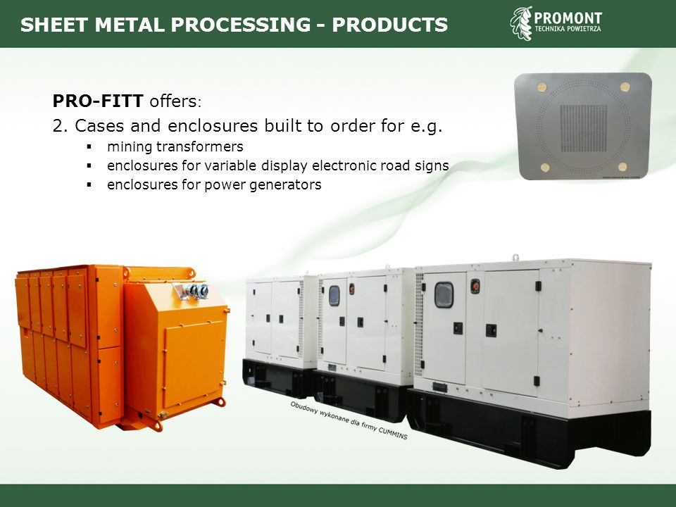 SHEET METAL PROCESSING - PRODUCTS PRO-FITT offers : 2. Cases and enclosures built to order for e.g.  mining transformers  enclosures for variable di