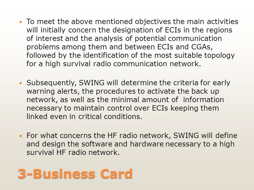 3-Business Card To meet the above mentioned objectives the main activities will initially concern the designation of ECIs in the regions of interest and the analysis of potential communication problems among them and between ECIs and CGAs, followed by the identification of the most suitable topology for a high survival radio communication network.