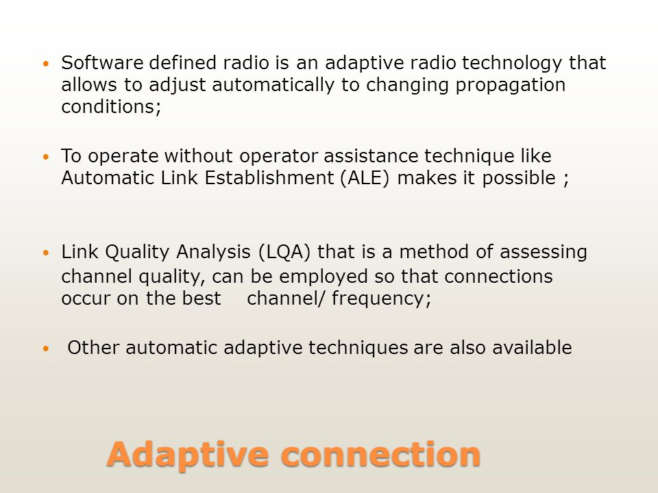 Adaptive connection Software defined radio is an adaptive radio technology that allows to adjust automatically to changing propagation conditions; To operate without operator assistance technique like Automatic Link Establishment (ALE) makes it possible ; Link Quality Analysis (LQA) that is a method of assessing channel quality, can be employed so that connections occur on the best channel/ frequency; Other automatic adaptive techniques are also available