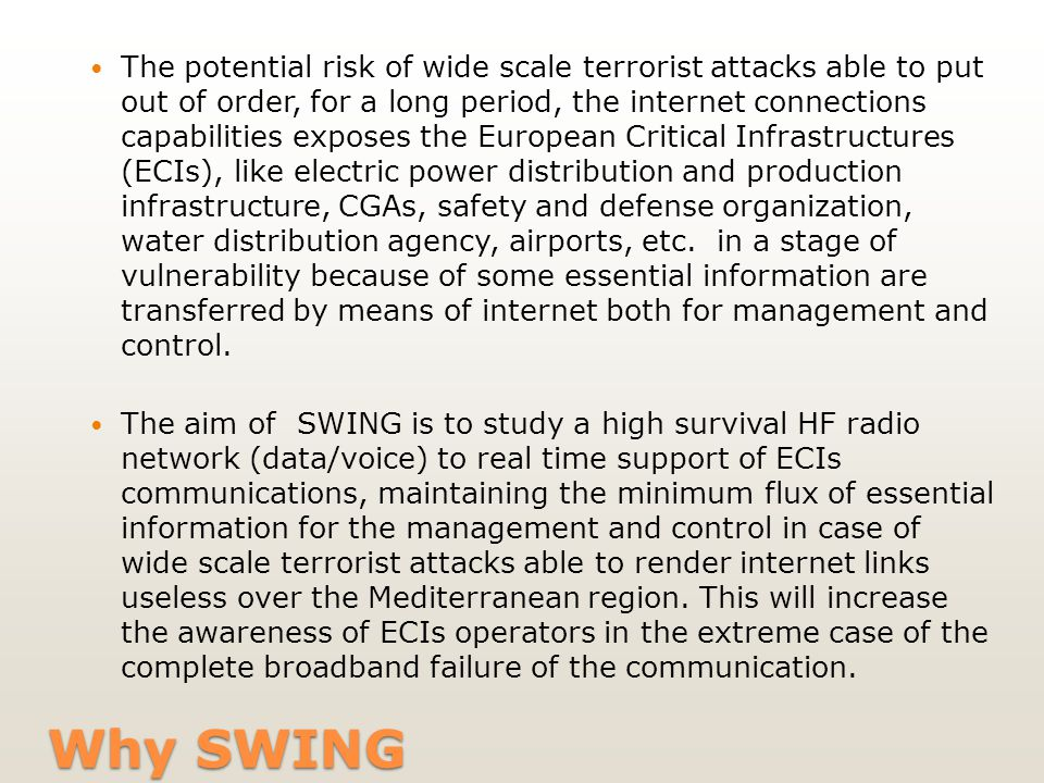 Why SWING The potential risk of wide scale terrorist attacks able to put out of order, for a long period, the internet connections capabilities exposes the European Critical Infrastructures (ECIs), like electric power distribution and production infrastructure, CGAs, safety and defense organization, water distribution agency, airports, etc.