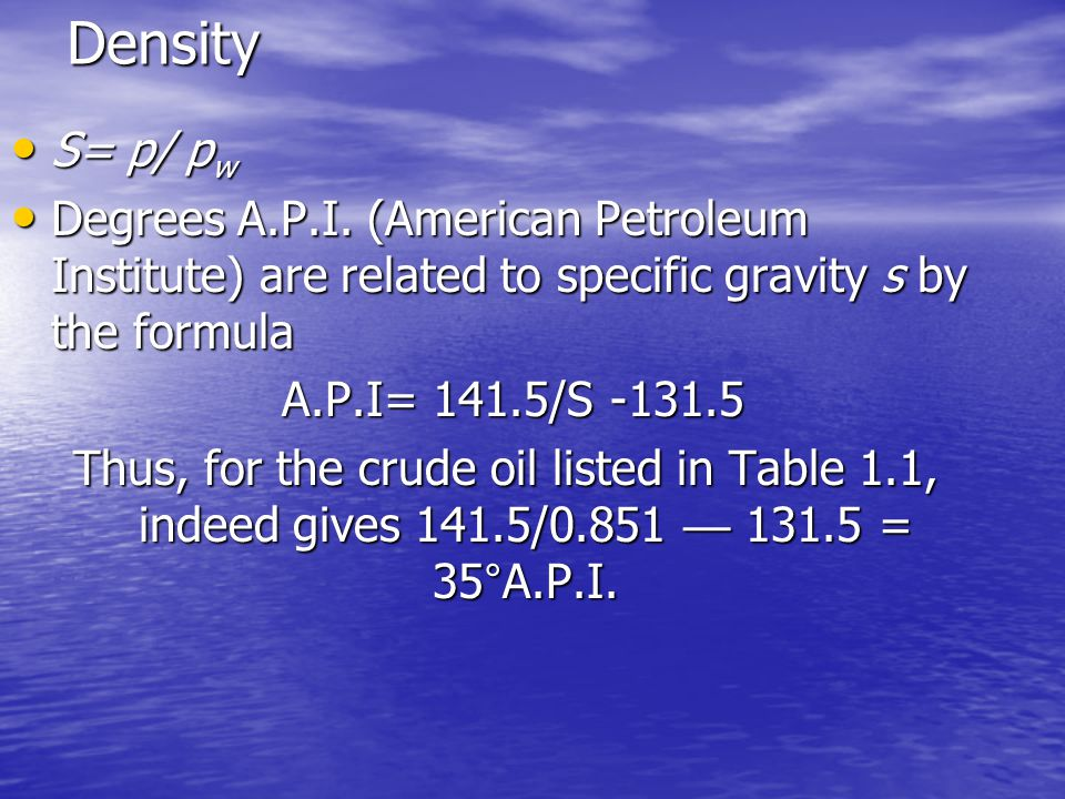 Density S= p/ p w S= p/ p w Degrees A.P.I. (American Petroleum Institute) are related to specific gravity s by the formula Degrees A.P.I. (American Pe