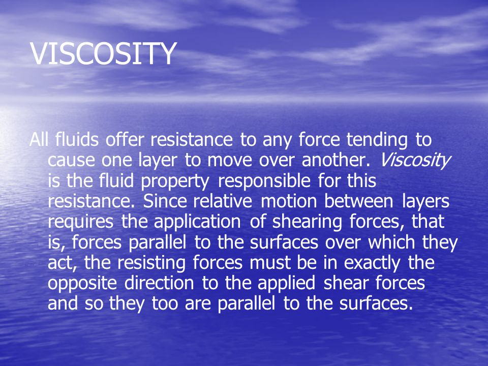 VISCOSITY All fluids offer resistance to any force tending to cause one layer to move over another. Viscosity is the fluid property responsible for th