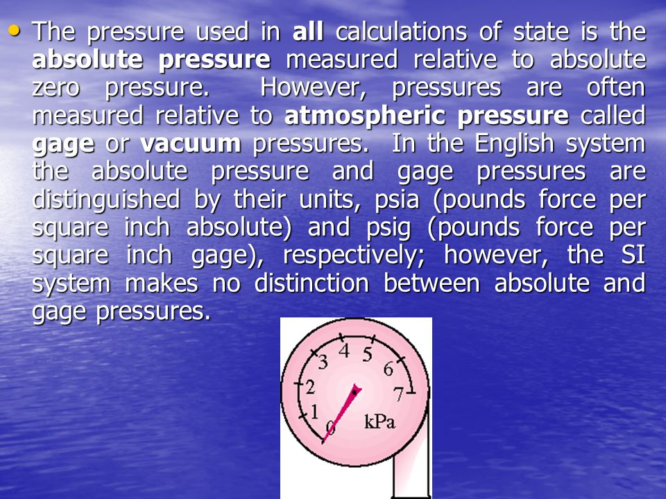 The pressure used in all calculations of state is the absolute pressure measured relative to absolute zero pressure. However, pressures are often meas