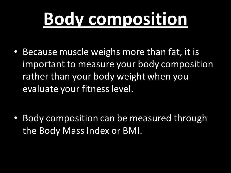 Body composition Because muscle weighs more than fat, it is important to measure your body composition rather than your body weight when you evaluate