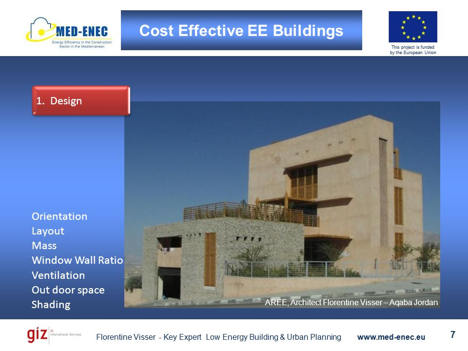 Florentine Visser - Key Expert Low Energy Building & Urban Planning www.med-enec.eu 7 This project is funded by the European Union Florentine Visser - Key Expert Low Energy Building & Urban Planning www.med-enec.eu 7 This project is funded by the European Union 1.Design Cost Effective EE Buildings AREE, Architect Florentine Visser – Aqaba Jordan Orientation Layout Mass Window Wall Ratio Ventilation Out door space Shading