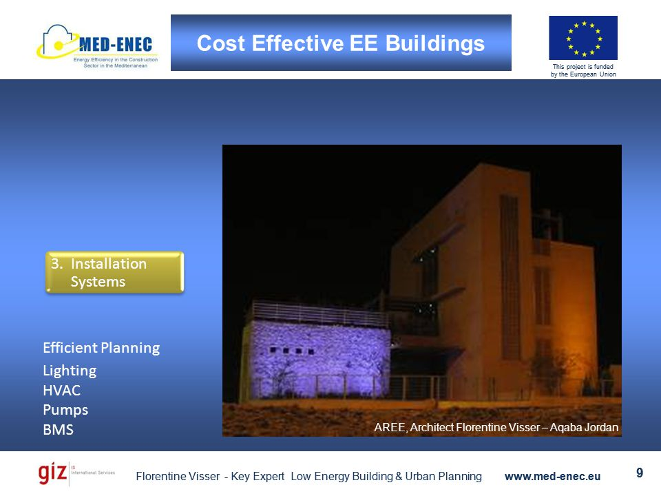 Florentine Visser - Key Expert Low Energy Building & Urban Planning www.med-enec.eu 9 This project is funded by the European Union Florentine Visser - Key Expert Low Energy Building & Urban Planning www.med-enec.eu 9 This project is funded by the European Union 3.Installation Systems AREE, Architect Florentine Visser – Aqaba Jordan Efficient Planning Lighting HVAC Pumps BMS Cost Effective EE Buildings