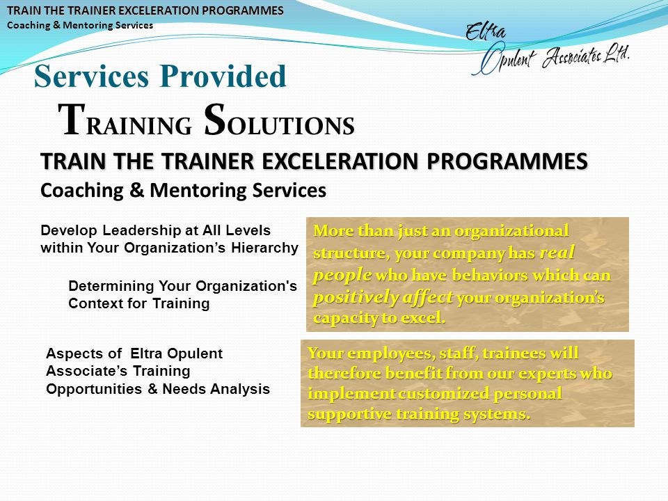 Services Provided TRAIN THE TRAINER EXCELERATION PROGRAMMES Coaching & Mentoring Services T RAINING S OLUTIONS TRAIN THE TRAINER EXCELERATION PROGRAMMES Coaching & Mentoring Services Determining Your Organization s Context for Training Aspects of Eltra Opulent Associate's Training Opportunities & Needs Analysis Develop Leadership at All Levels within Your Organization's Hierarchy More than just an organizational structure, your company has real people who have behaviors which can positively affect your organization's capacity to excel.
