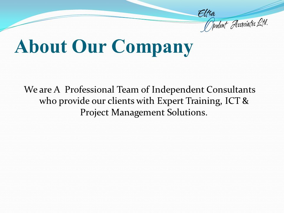 About Our Company We are A Professional Team of Independent Consultants who provide our clients with Expert Training, ICT & Project Management Solutions.