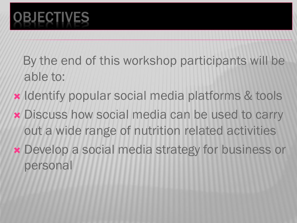 By the end of this workshop participants will be able to:  Identify popular social media platforms & tools  Discuss how social media can be used to carry out a wide range of nutrition related activities  Develop a social media strategy for business or personal