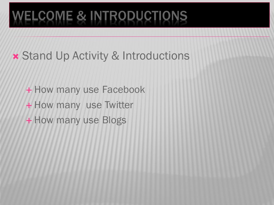  Stand Up Activity & Introductions  How many use Facebook  How many use Twitter  How many use Blogs