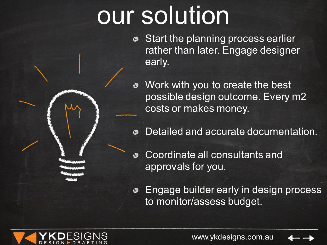 www.ykdesigns.com.au our solution Start the planning process earlier rather than later.