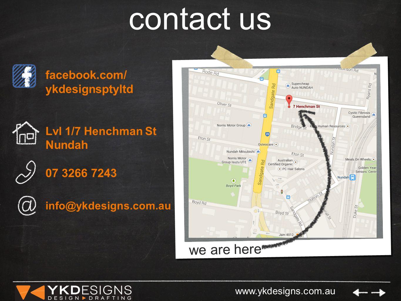 www.ykdesigns.com.au contact us facebook.com/ ykdesignsptyltd Lvl 1/7 Henchman St Nundah 07 3266 7243 info@ykdesigns.com.au we are here