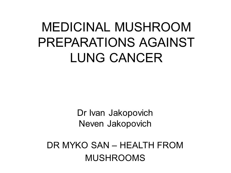 MEDICINAL MUSHROOM PREPARATIONS AGAINST LUNG CANCER Dr Ivan Jakopovich Neven Jakopovich DR MYKO SAN – HEALTH FROM MUSHROOMS