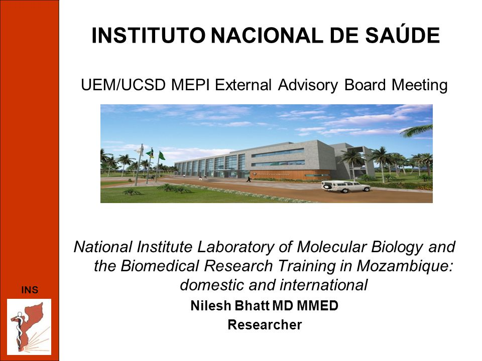 INSTITUTO NACIONAL DE SAÚDE UEM/UCSD MEPI External Advisory Board Meeting National Institute Laboratory of Molecular Biology and the Biomedical Research Training in Mozambique: domestic and international Nilesh Bhatt MD MMED Researcher INS