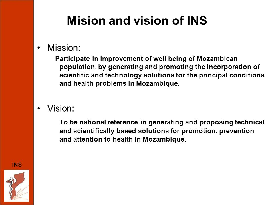 Mision and vision of INS Mission: Participate in improvement of well being of Mozambican population, by generating and promoting the incorporation of scientific and technology solutions for the principal conditions and health problems in Mozambique.