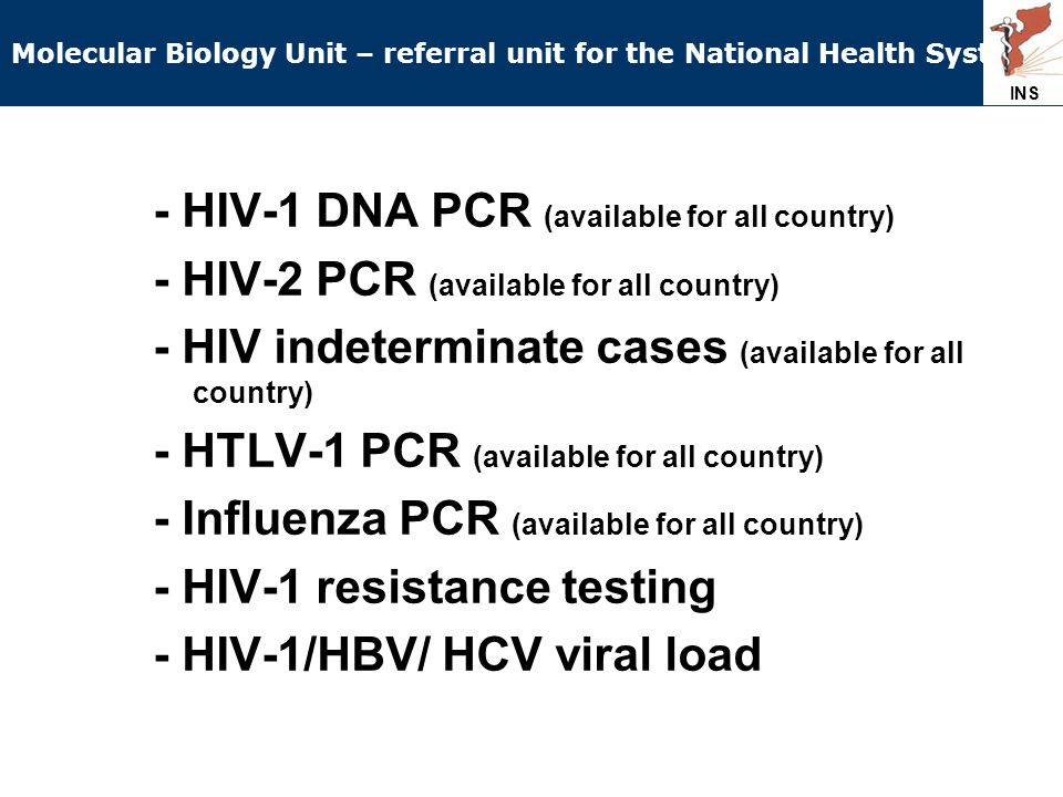 - HIV-1 DNA PCR (available for all country) - HIV-2 PCR (available for all country) - HIV indeterminate cases (available for all country) - HTLV-1 PCR (available for all country) - Influenza PCR (available for all country) - HIV-1 resistance testing - HIV-1/HBV/ HCV viral load INS Molecular Biology Unit – referral unit for the National Health System INS